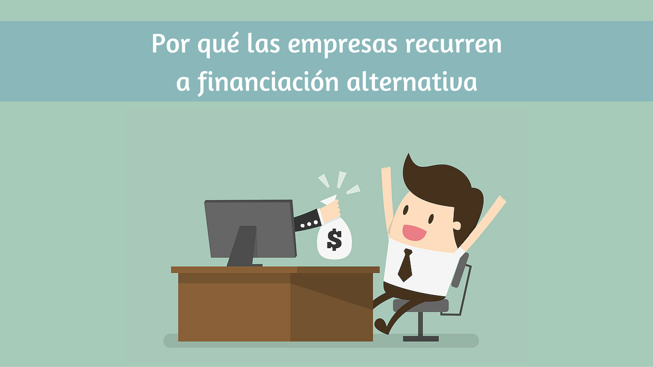 Por qué las empresas recurren a financiación alternativa