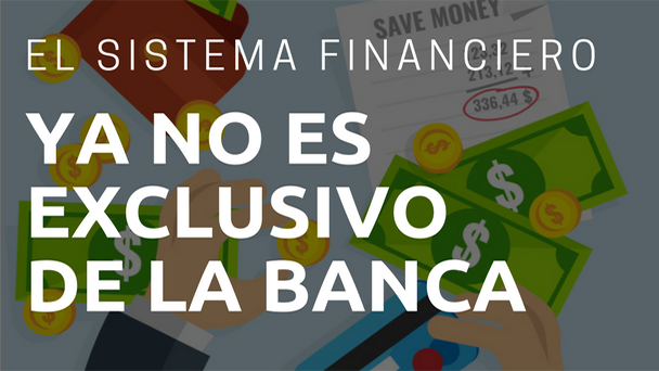 El sistema financiero ya no es exclusivo de la Banca