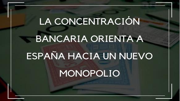 La concentración bancaria orienta a España hacia un nuevo monopolio