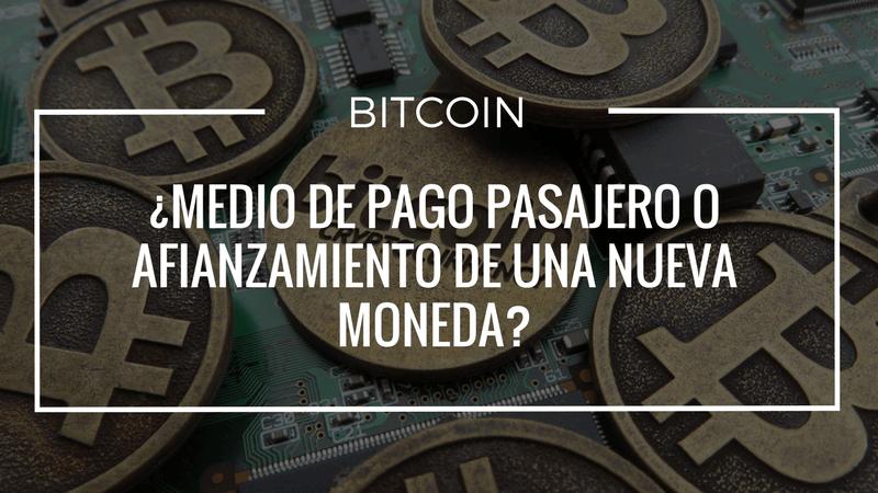 Bitcoin ¿Medio de pago pasajero o afianzamiento de una nueva moneda?