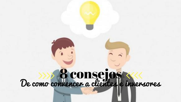 8 Consejos de cómo convencer más y mejor a clientes e inversores