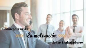 Cómo potenciar la motivación de tus trabajadores