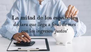 La mitad de los españoles llega con los ingresos 'justos' a final de mes