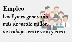 Las Pymes generarán más de medio millón de empleos entre 2019 y 2020